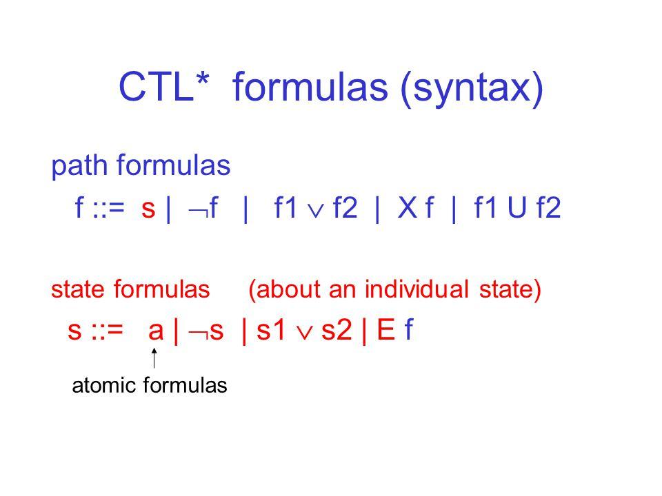 CTL* formulas (syntax) path formulas f ::= s |  f | f1  f2 | X f | f1 U f2 state formulas (about an individual state) s ::= a |  s | s1  s2 | E f atomic formulas