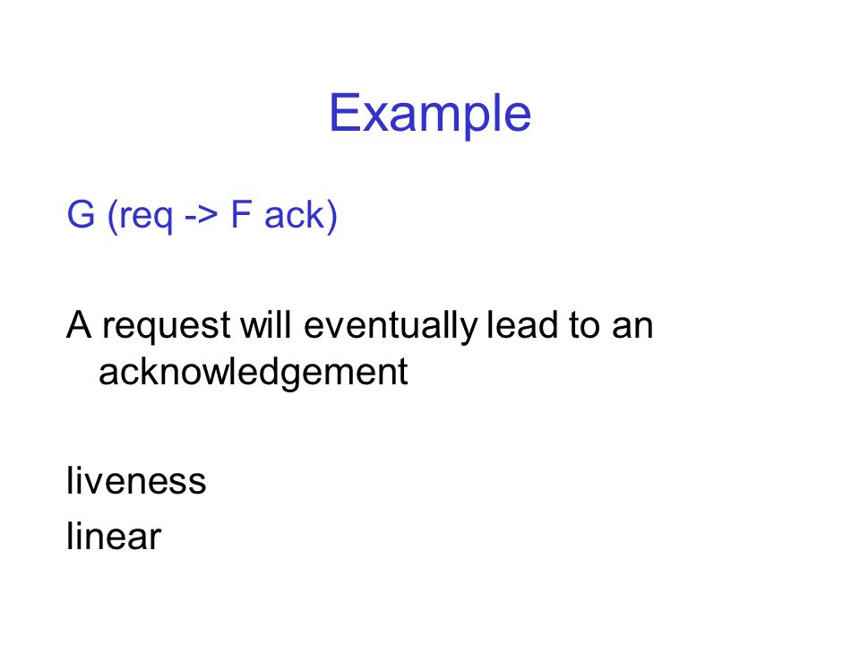 Example G (req -> F ack) A request will eventually lead to an acknowledgement liveness linear