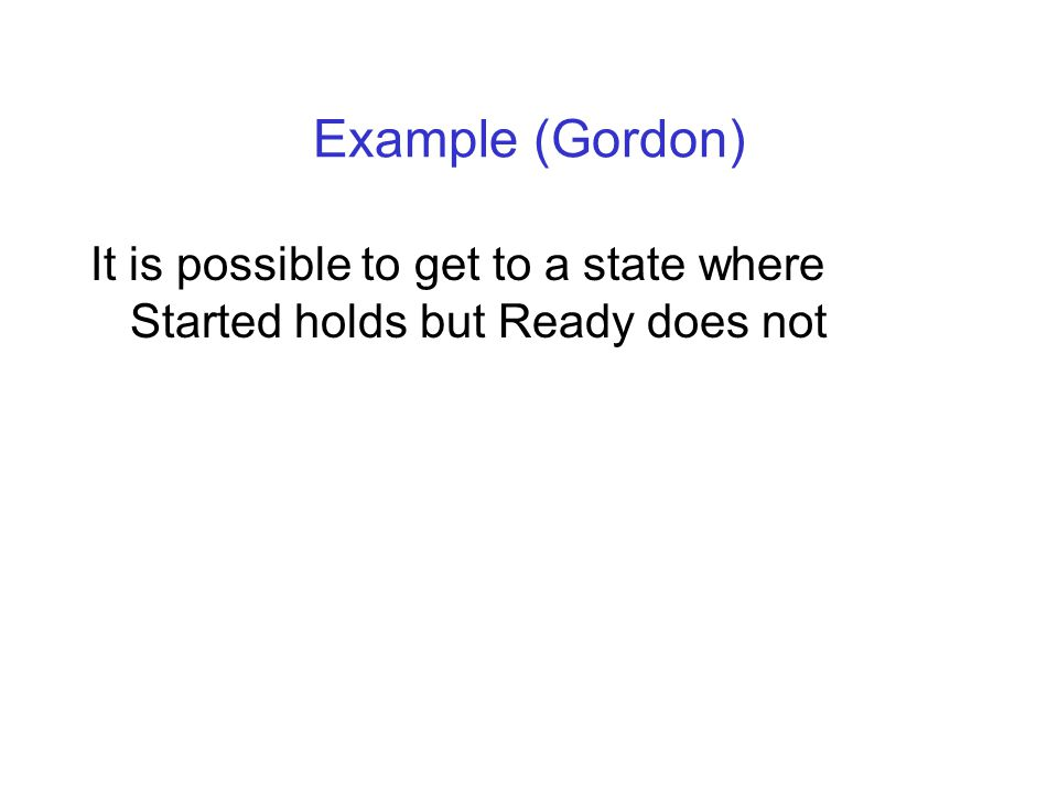Example (Gordon) It is possible to get to a state where Started holds but Ready does not