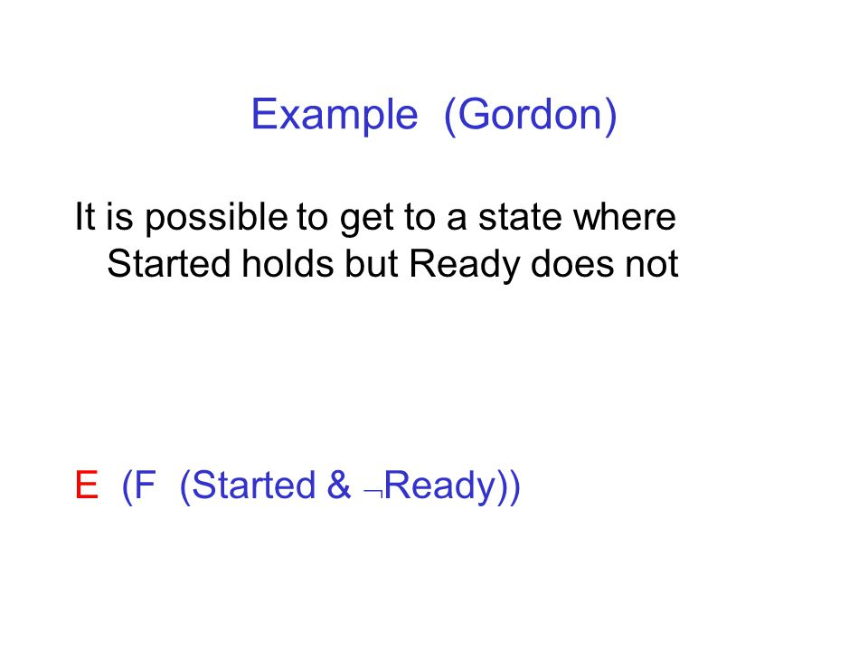 Example (Gordon) It is possible to get to a state where Started holds but Ready does not E (F (Started &  Ready))