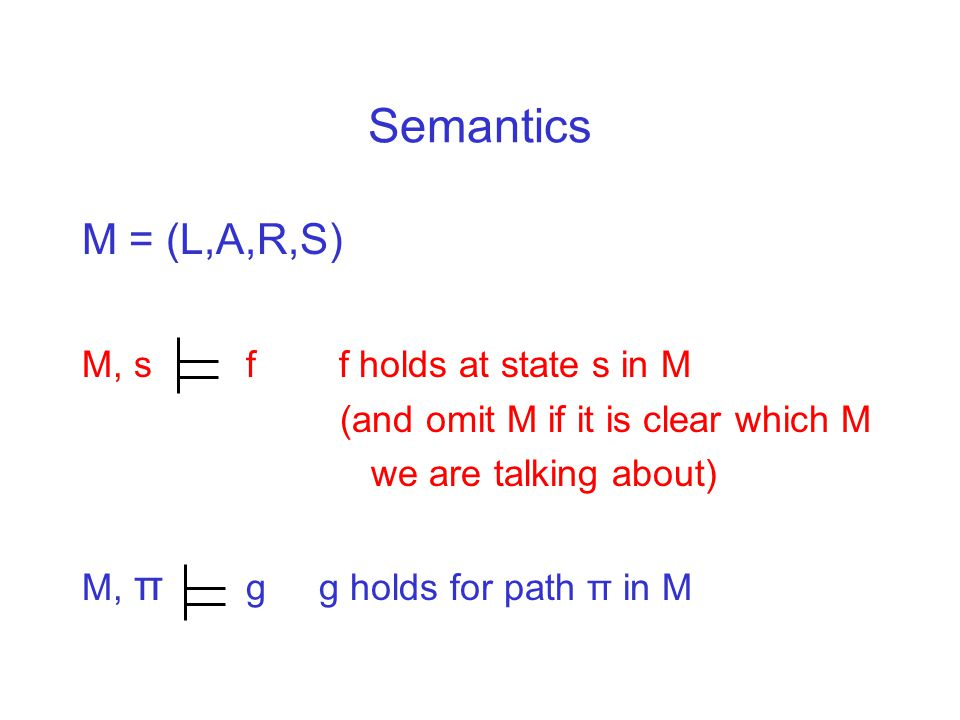 Semantics M = (L,A,R,S) M, s f f holds at state s in M (and omit M if it is clear which M we are talking about) M, π g g holds for path π in M