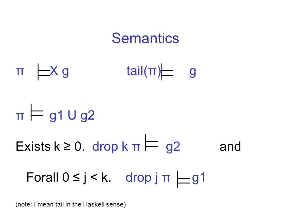 Semantics π X g tail(π) g π g1 U g2 Exists k ≥ 0. drop k π g2 and Forall 0 ≤ j < k. drop j π g1 (note: I mean tail in the Haskell sense)