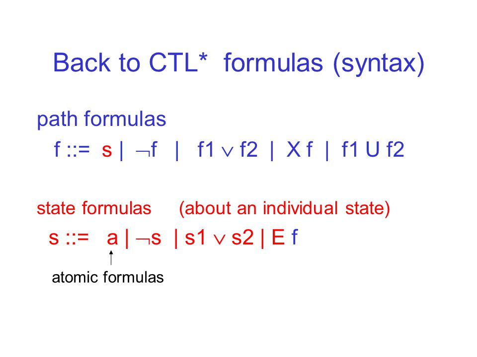 Back to CTL* formulas (syntax) path formulas f ::= s |  f | f1  f2 | X f | f1 U f2 state formulas (about an individual state) s ::= a |  s | s1  s