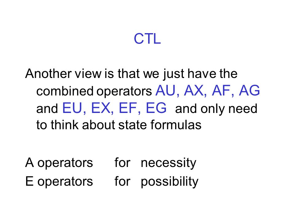 CTL Another view is that we just have the combined operators AU, AX, AF, AG and EU, EX, EF, EG and only need to think about state formulas A operators for necessity E operators for possibility