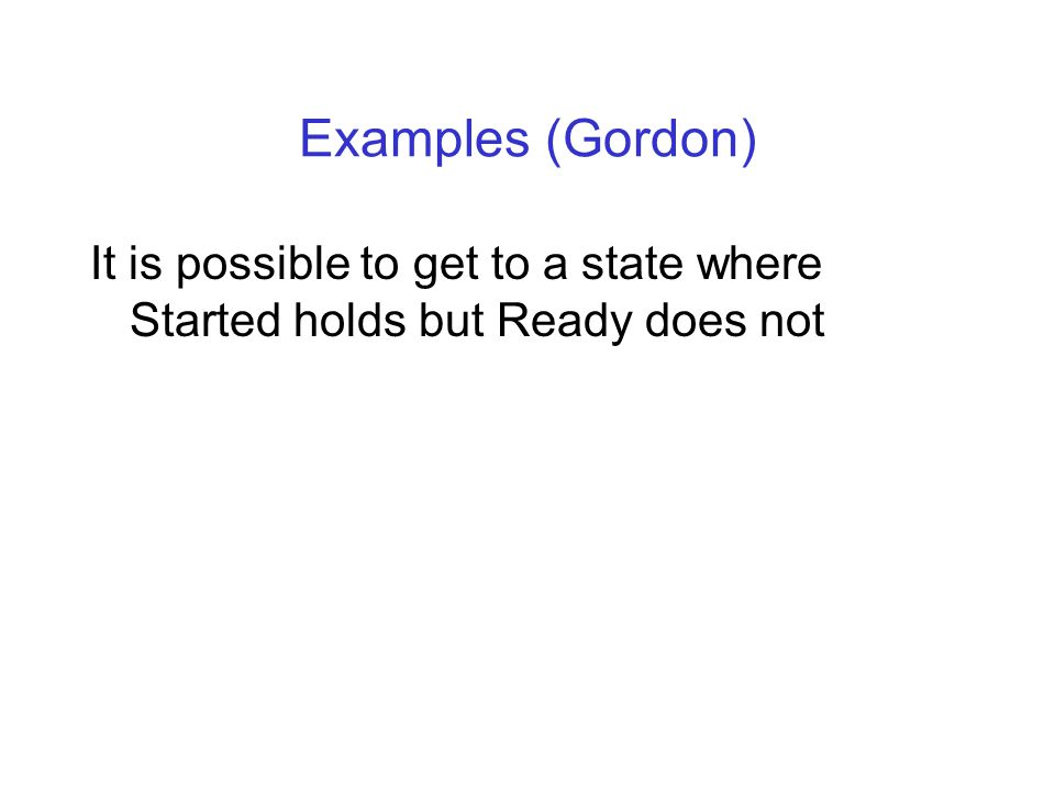Examples (Gordon) It is possible to get to a state where Started holds but Ready does not