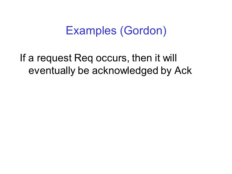Examples (Gordon) If a request Req occurs, then it will eventually be acknowledged by Ack