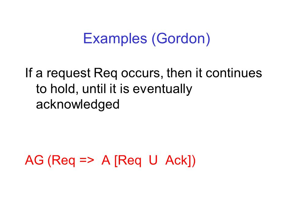 Examples (Gordon) If a request Req occurs, then it continues to hold, until it is eventually acknowledged AG (Req => A [Req U Ack])