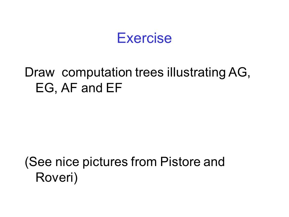 Exercise Draw computation trees illustrating AG, EG, AF and EF (See nice pictures from Pistore and Roveri)
