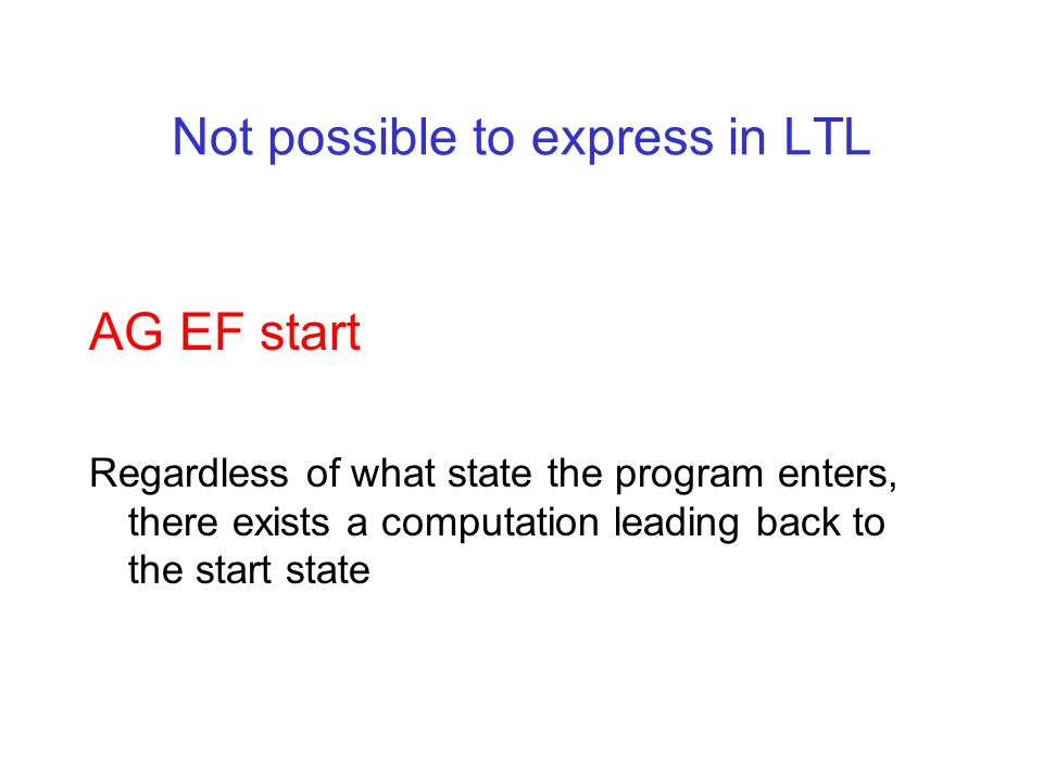 Not possible to express in LTL AG EF start Regardless of what state the program enters, there exists a computation leading back to the start state