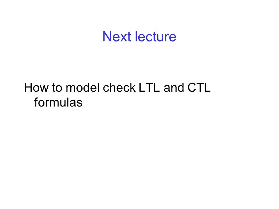 Next lecture How to model check LTL and CTL formulas