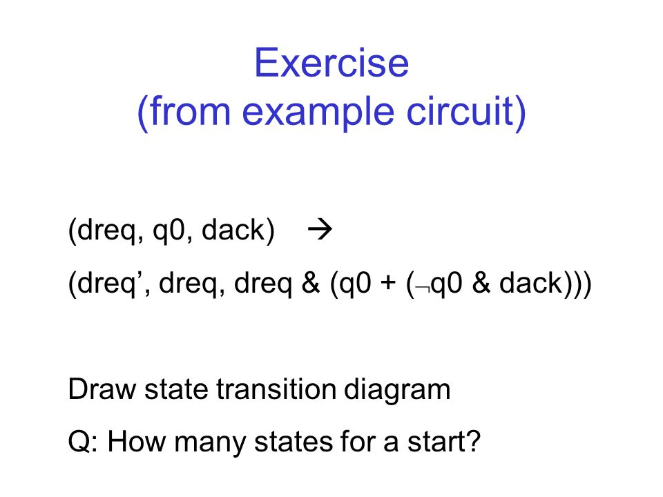 Exercise (from example circuit) (dreq, q0, dack)  (dreq', dreq, dreq & (q0 + (  q0 & dack))) Draw state transition diagram Q: How many states for a start