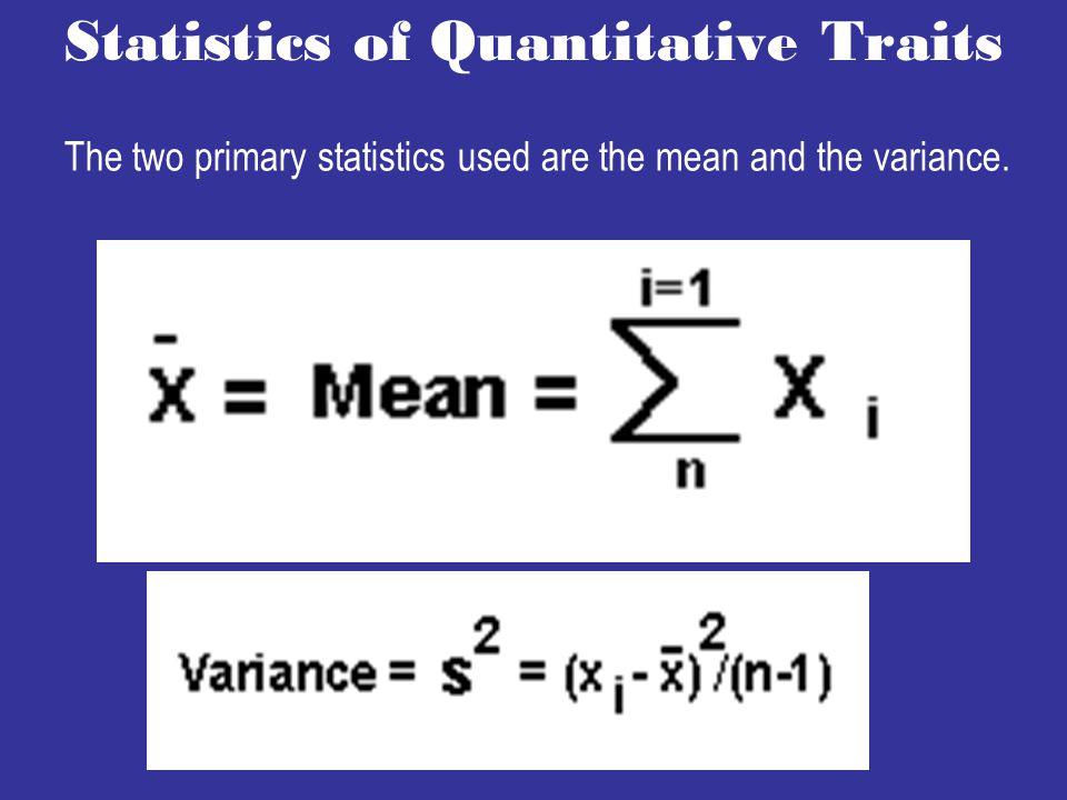 Statistics of Quantitative Traits The two primary statistics used are the mean and the variance.