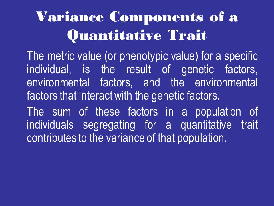 Variance Components of a Quantitative Trait The metric value (or phenotypic value) for a specific individual, is the result of genetic factors, environmental factors, and the environmental factors that interact with the genetic factors.