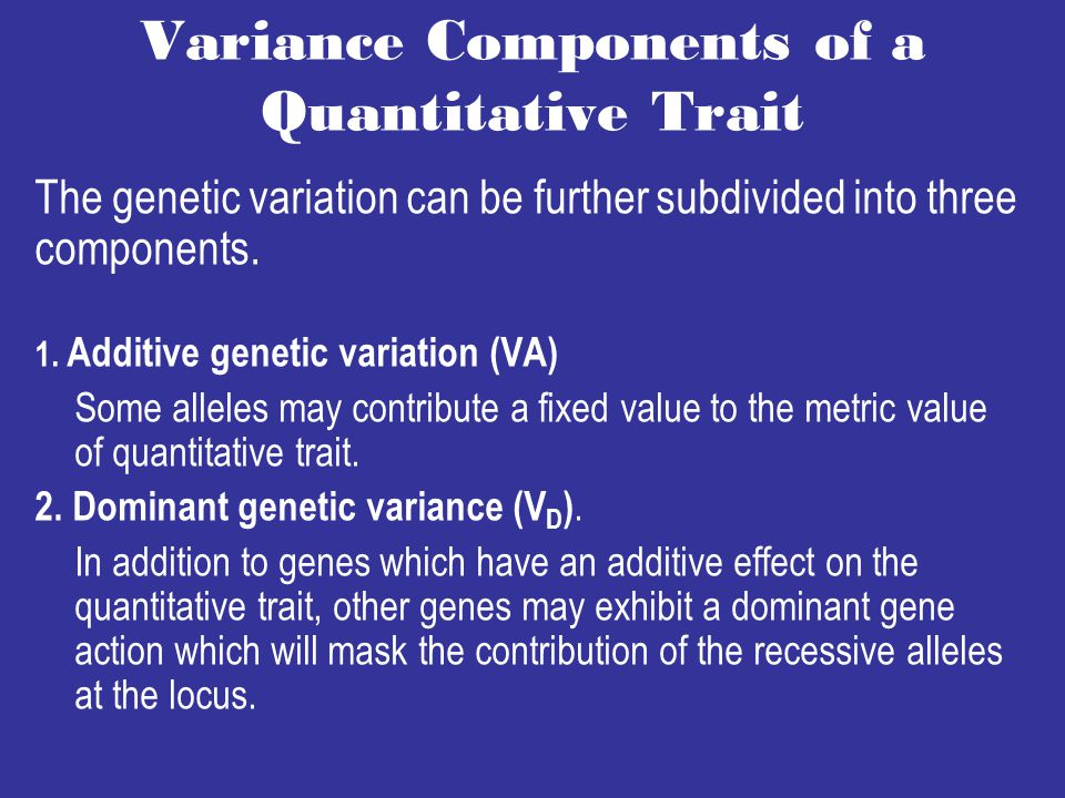 Variance Components of a Quantitative Trait The genetic variation can be further subdivided into three components.