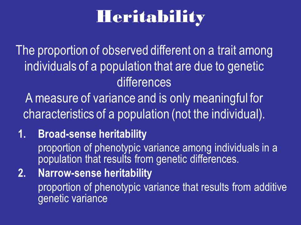 Heritability 1.Broad-sense heritability proportion of phenotypic variance among individuals in a population that results from genetic differences.