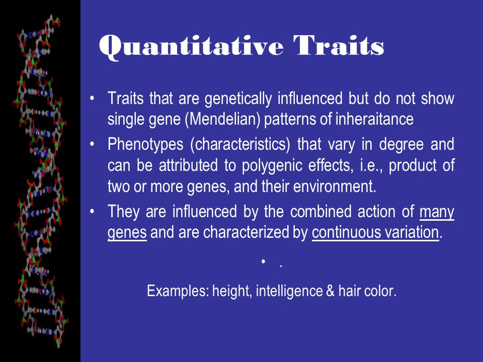 Quantitative Traits Traits that are genetically influenced but do not show single gene (Mendelian) patterns of inheraitance Phenotypes (characteristics) that vary in degree and can be attributed to polygenic effects, i.e., product of two or more genes, and their environment.