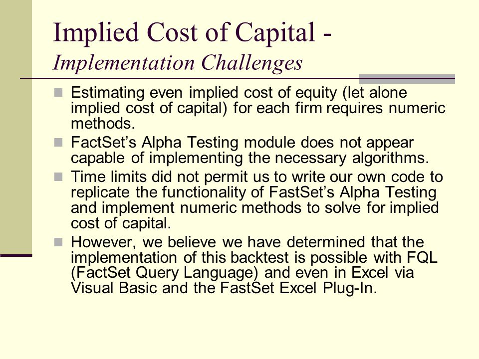 Implied Cost of Capital - Implementation Challenges Estimating even implied cost of equity (let alone implied cost of capital) for each firm requires