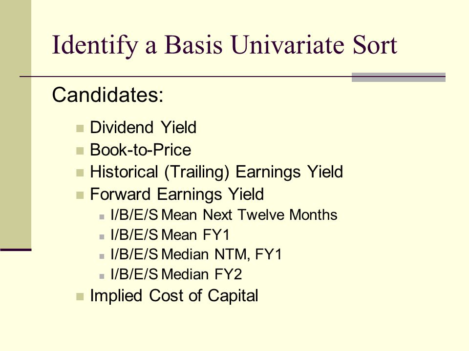 Identify a Basis Univariate Sort Candidates: Dividend Yield Book-to-Price Historical (Trailing) Earnings Yield Forward Earnings Yield I/B/E/S Mean Nex