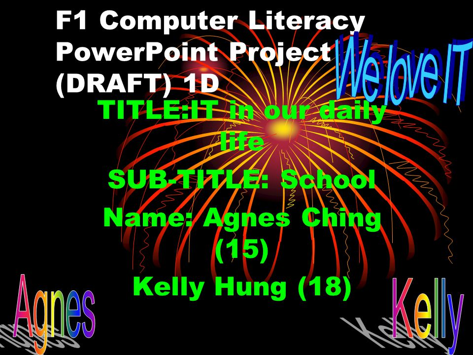 F1 Computer Literacy PowerPoint Project (DRAFT) 1D TITLE:IT in our daily life SUB-TITLE: School Name: Agnes Ching (15) Kelly Hung (18)