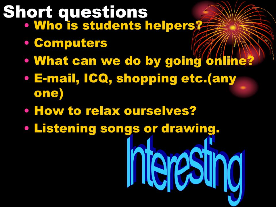 Short questions Who is students helpers. Computers What can we do by going online.