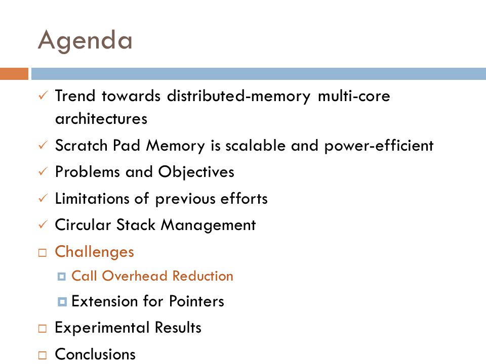 Agenda Trend towards distributed-memory multi-core architectures Scratch Pad Memory is scalable and power-efficient Problems and Objectives Limitations of previous efforts Circular Stack Management  Challenges  Call Overhead Reduction  Extension for Pointers  Experimental Results  Conclusions