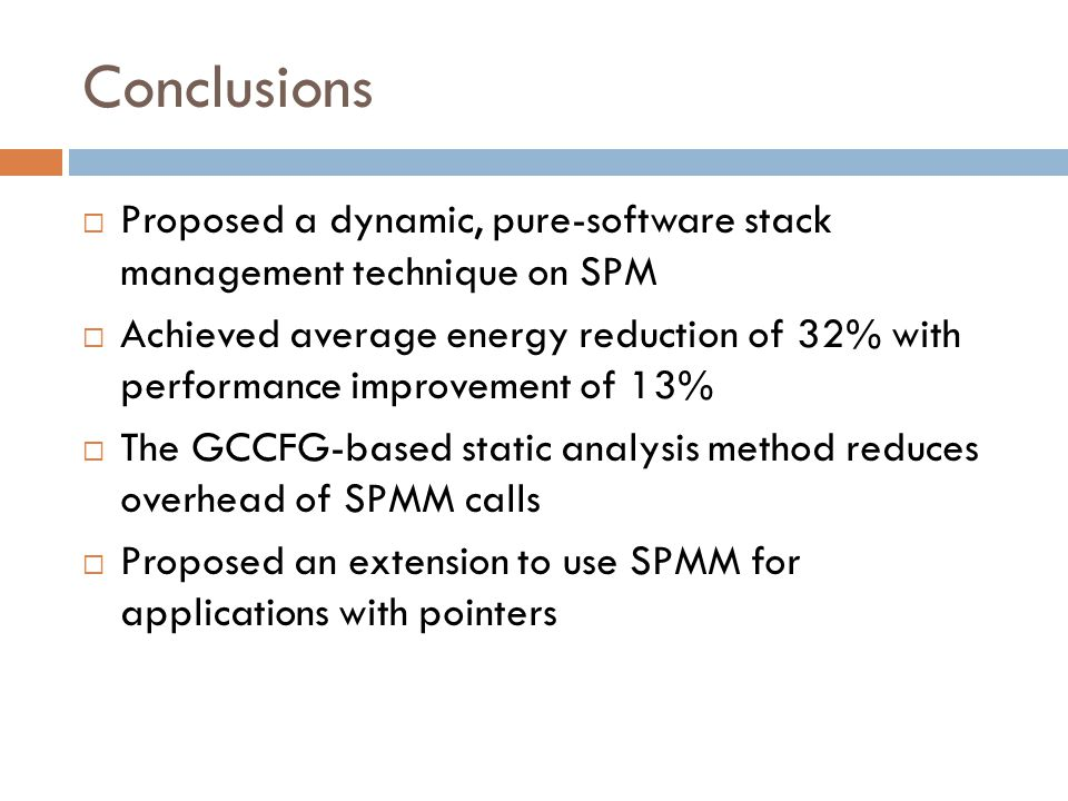 Conclusions  Proposed a dynamic, pure-software stack management technique on SPM  Achieved average energy reduction of 32% with performance improvement of 13%  The GCCFG-based static analysis method reduces overhead of SPMM calls  Proposed an extension to use SPMM for applications with pointers