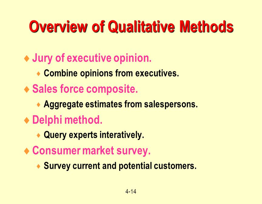 4-14 Overview of Qualitative Methods  Jury of executive opinion.  Combine opinions from executives.  Sales force composite.  Aggregate estimates f