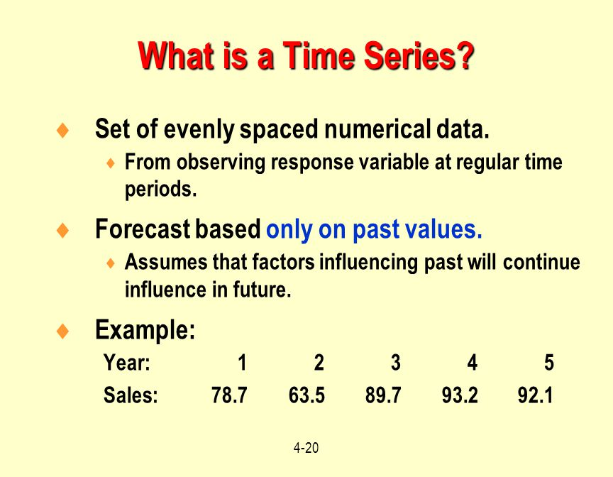 4-20  Set of evenly spaced numerical data.  From observing response variable at regular time periods.  Forecast based only on past values.  Assume