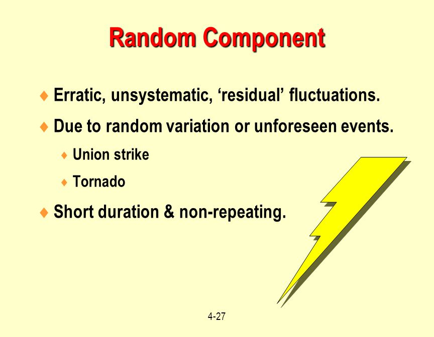 4-27  Erratic, unsystematic, 'residual' fluctuations.  Due to random variation or unforeseen events.  Union strike  Tornado  Short duration & non