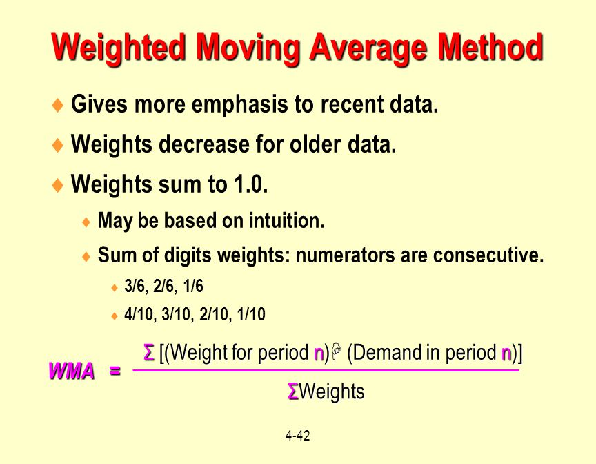 4-42  Gives more emphasis to recent data.  Weights decrease for older data.  Weights sum to 1.0.  May be based on intuition.  Sum of digits weigh