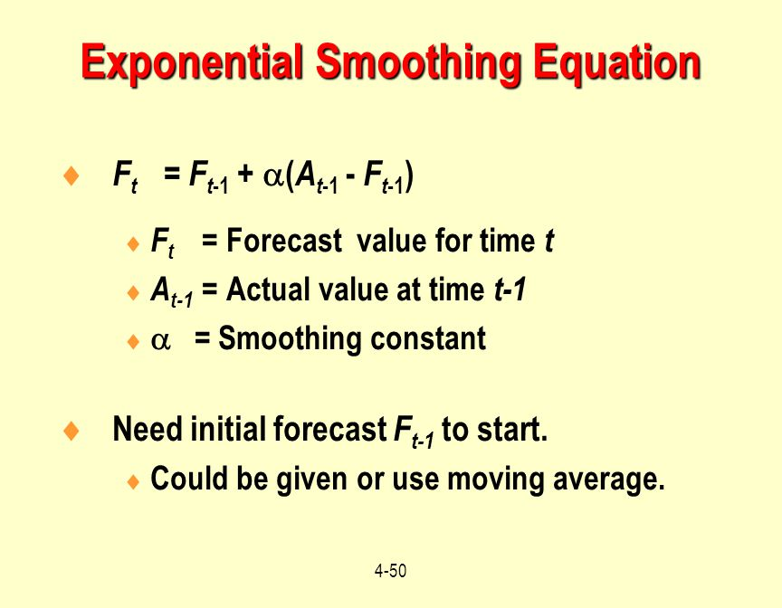 4-50  F t = F t -1 +  ( A t -1 - F t -1 )  F t = Forecast value for time t  A t-1 = Actual value at time t-1   = Smoothing constant  Need initi