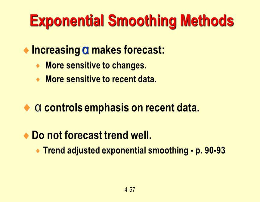4-57 α  Increasing α makes forecast:  More sensitive to changes.  More sensitive to recent data.  α  α controls emphasis on recent data.  Do not