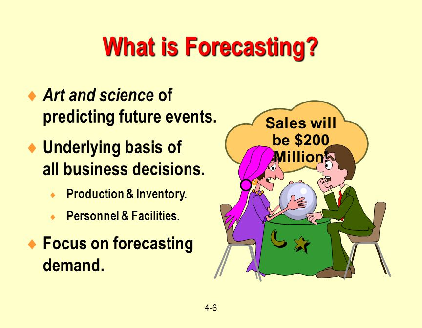 4-6 What is Forecasting?  Art and science of predicting future events.  Underlying basis of all business decisions.  Production & Inventory.  Pers