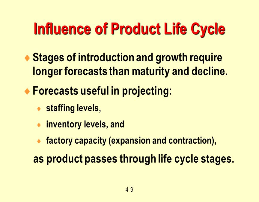4-9 Influence of Product Life Cycle  Stages of introduction and growth require longer forecasts than maturity and decline.  Forecasts useful in proj
