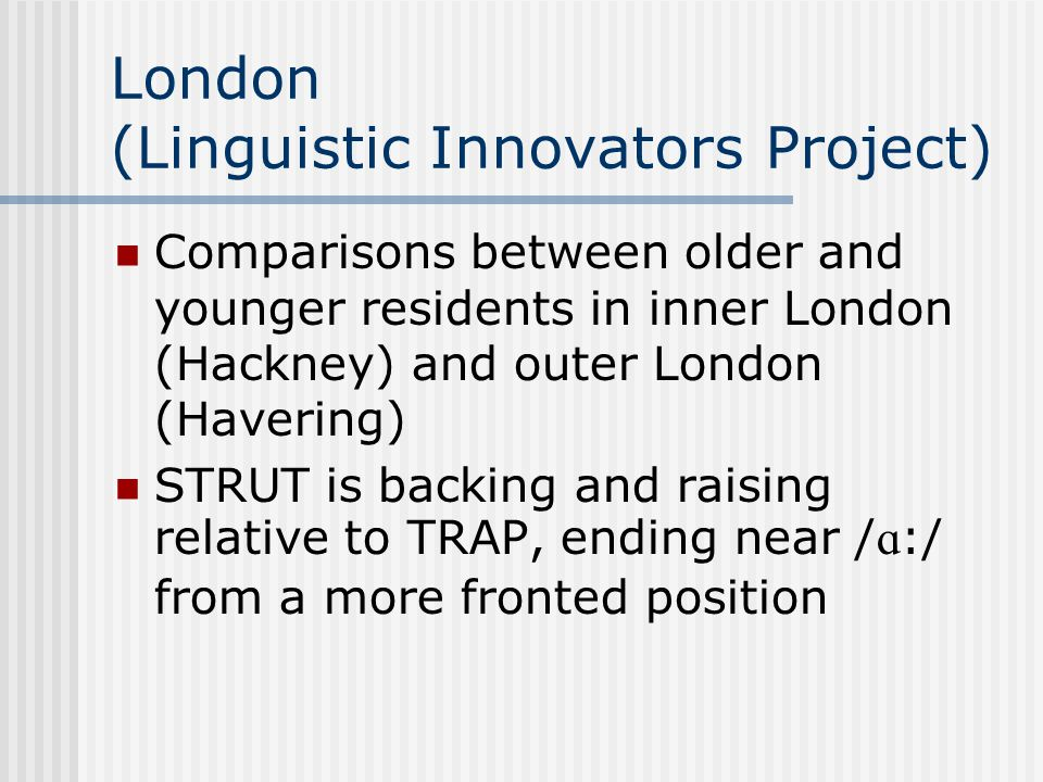London (Linguistic Innovators Project) Comparisons between older and younger residents in inner London (Hackney) and outer London (Havering) STRUT is backing and raising relative to TRAP, ending near /  :/ from a more fronted position