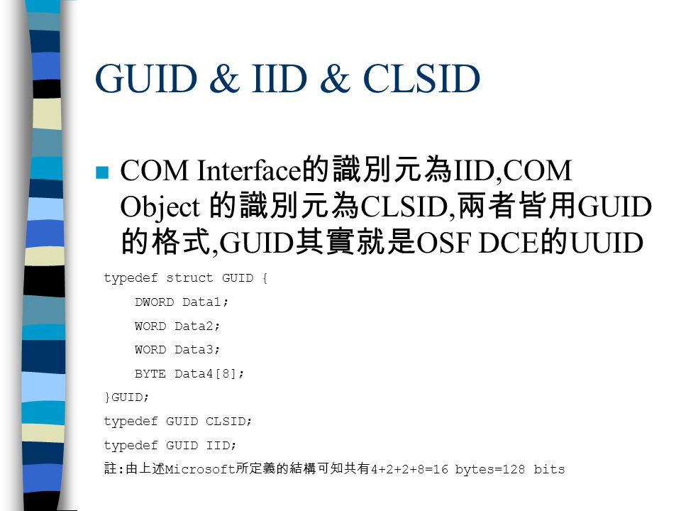 GUID & IID & CLSID n COM Interface 的識別元為 IID,COM Object 的識別元為 CLSID, 兩者皆用 GUID 的格式,GUID 其實就是 OSF DCE 的 UUID typedef struct GUID { DWORD Data1; WORD Da