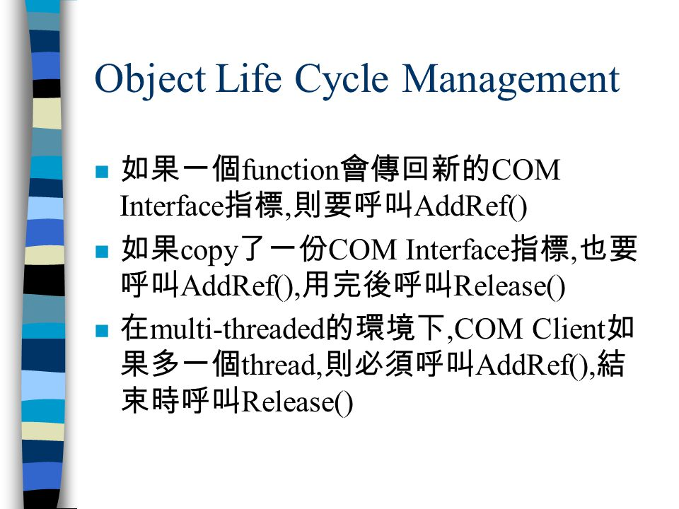 Object Life Cycle Management n 如果一個 function 會傳回新的 COM Interface 指標, 則要呼叫 AddRef() n 如果 copy 了一份 COM Interface 指標, 也要 呼叫 AddRef(), 用完後呼叫 Release() n 在 multi-threaded 的環境下,COM Client 如 果多一個 thread, 則必須呼叫 AddRef(), 結 束時呼叫 Release()