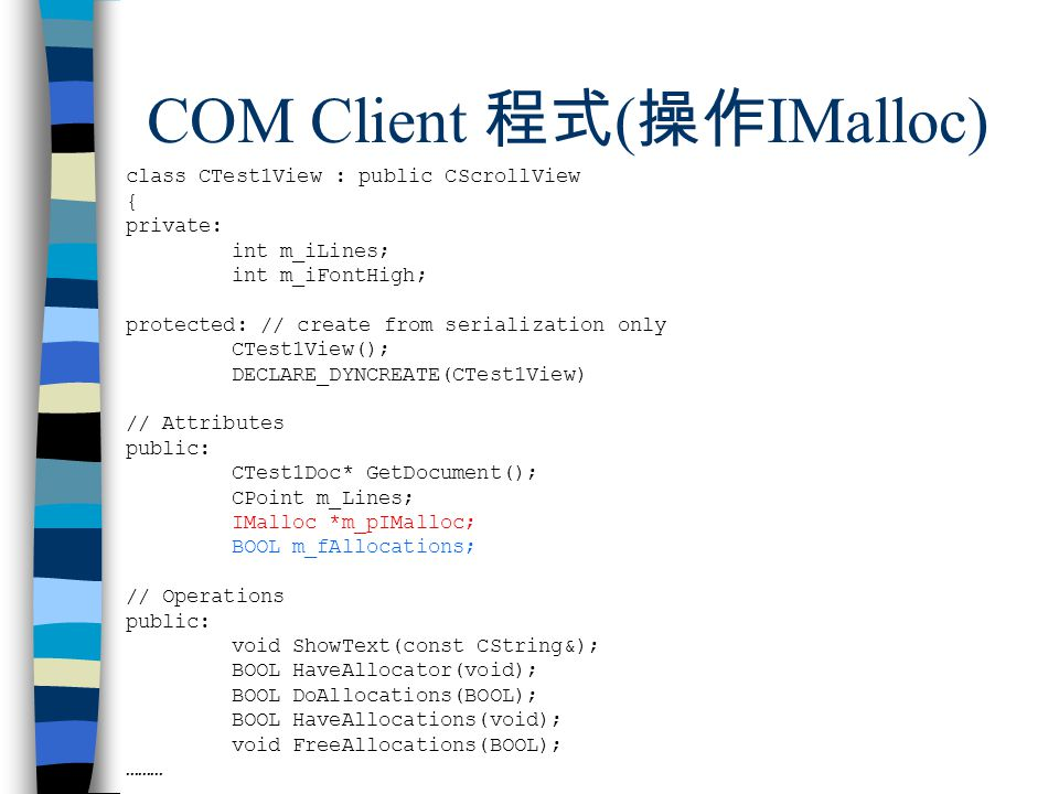 COM Client 程式 ( 操作 IMalloc) class CTest1View : public CScrollView { private: int m_iLines; int m_iFontHigh; protected: // create from serialization only CTest1View(); DECLARE_DYNCREATE(CTest1View) // Attributes public: CTest1Doc* GetDocument(); CPoint m_Lines; IMalloc *m_pIMalloc; BOOL m_fAllocations; // Operations public: void ShowText(const CString&); BOOL HaveAllocator(void); BOOL DoAllocations(BOOL); BOOL HaveAllocations(void); void FreeAllocations(BOOL); ………