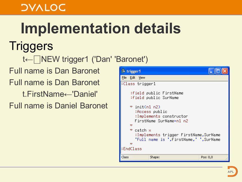 Triggers t← ⎕ NEW trigger1 ( Dan Baronet ) Full name is Dan Baronet t.FirstName← Daniel Full name is Daniel Baronet Implementation details