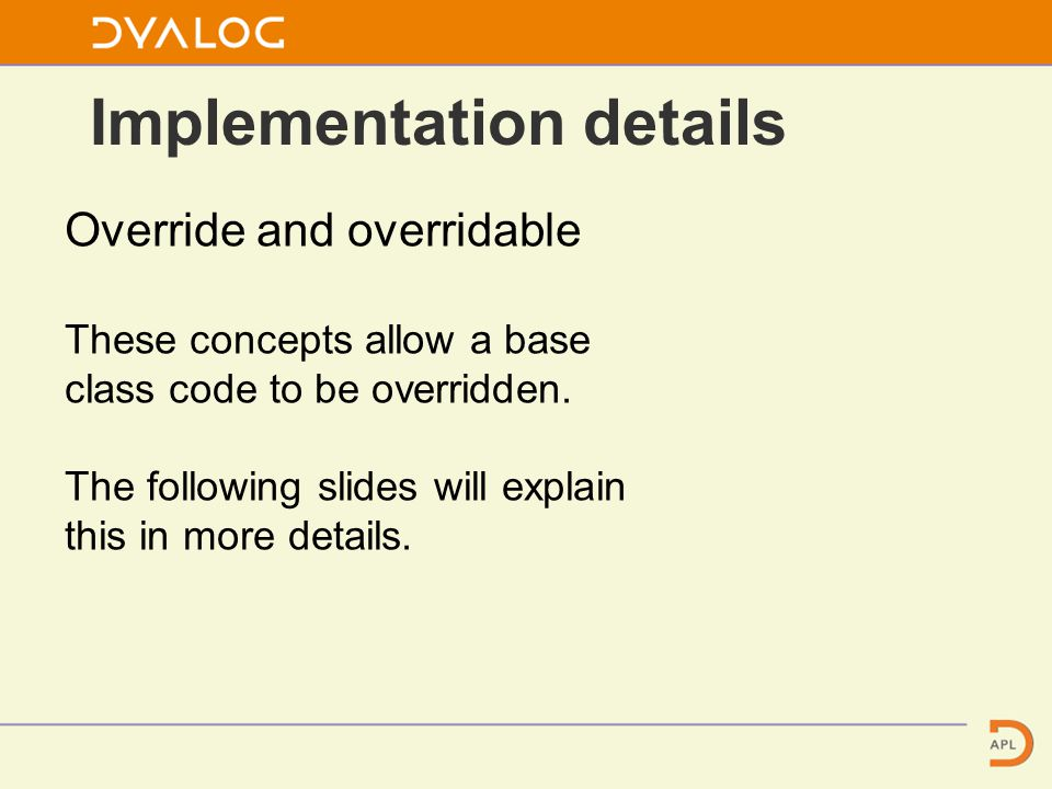 Override and overridable These concepts allow a base class code to be overridden.