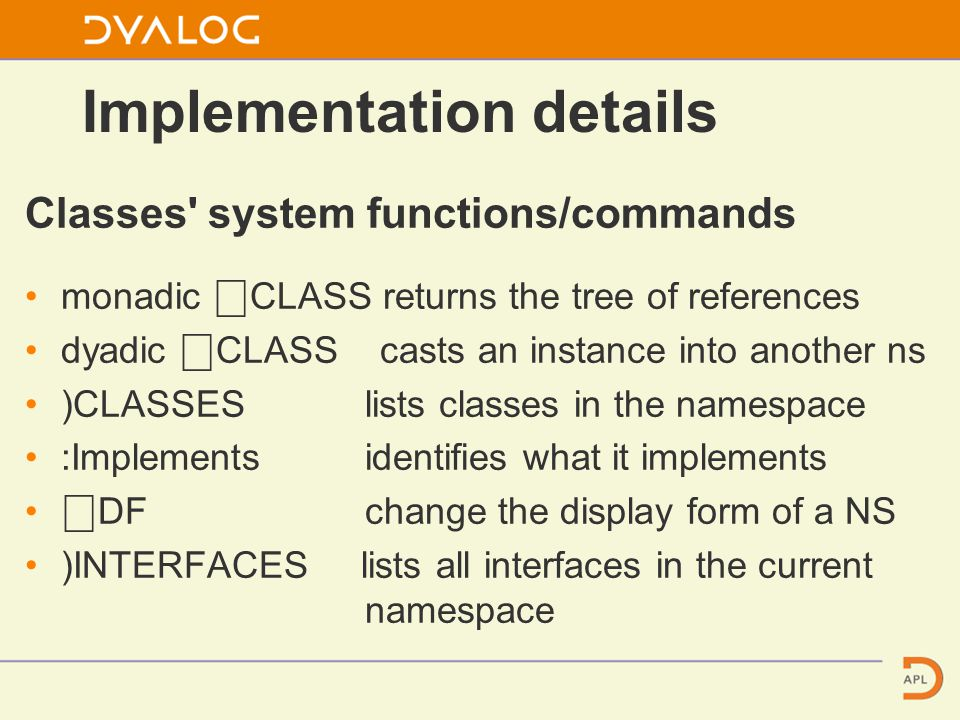 Classes system functions/commands monadic ⎕ CLASS returns the tree of references dyadic ⎕ CLASS casts an instance into another ns )CLASSES lists classes in the namespace :Implements identifies what it implements ⎕ DF change the display form of a NS )INTERFACES lists all interfaces in the current namespace Implementation details