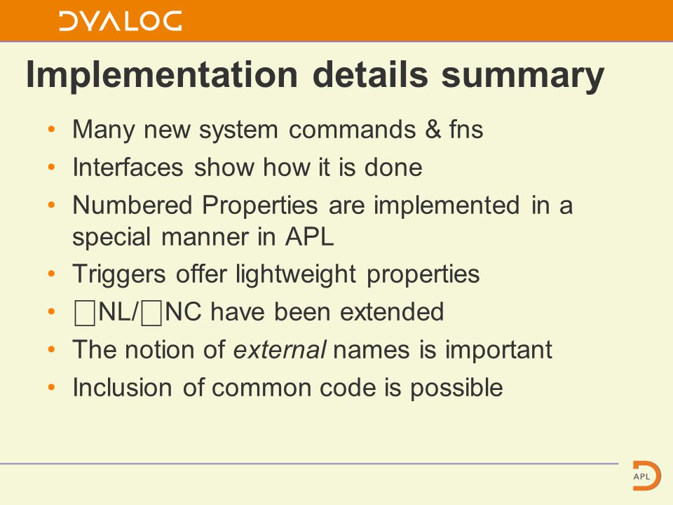 Implementation details summary Many new system commands & fns Interfaces show how it is done Numbered Properties are implemented in a special manner in APL Triggers offer lightweight properties ⎕ NL/ ⎕ NC have been extended The notion of external names is important Inclusion of common code is possible
