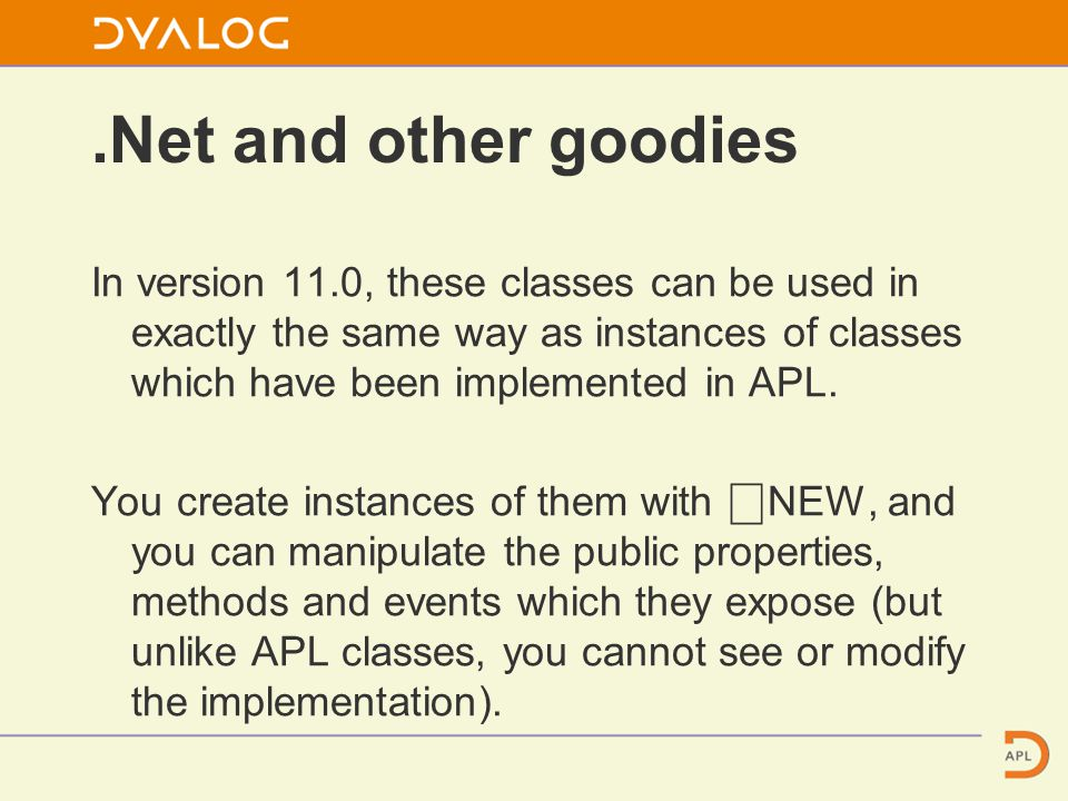 .Net and other goodies In version 11.0, these classes can be used in exactly the same way as instances of classes which have been implemented in APL.