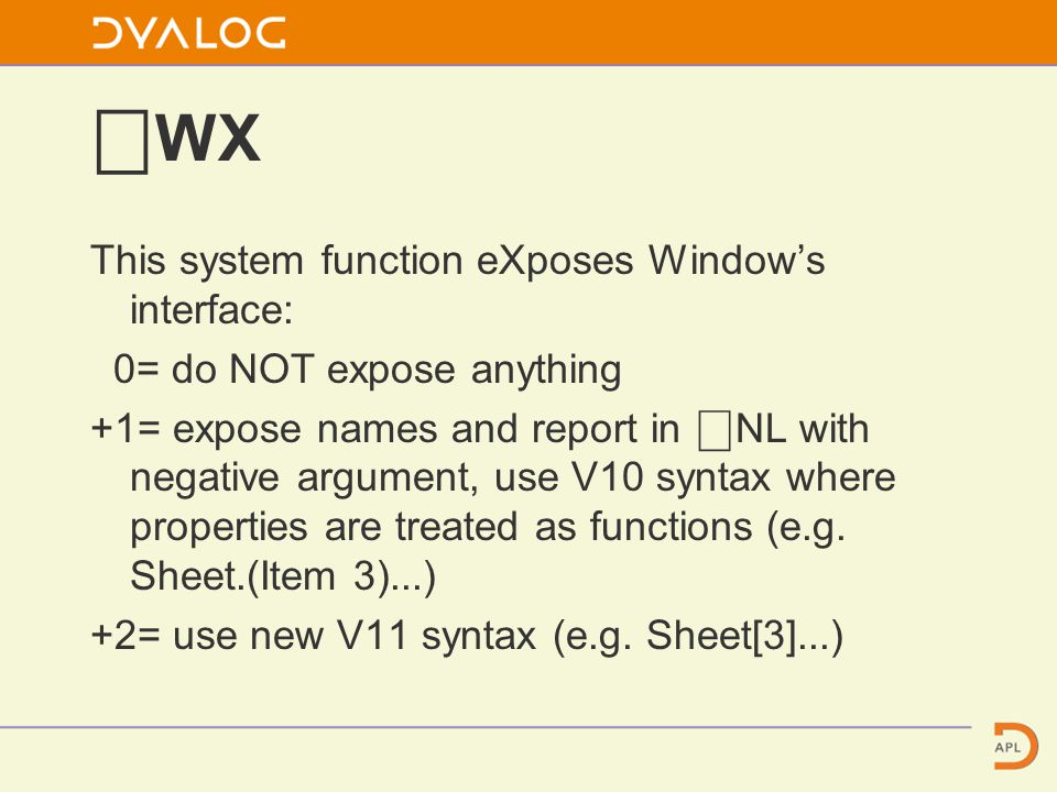⎕ WX This system function eXposes Window's interface: 0= do NOT expose anything +1= expose names and report in ⎕ NL with negative argument, use V10 syntax where properties are treated as functions (e.g.