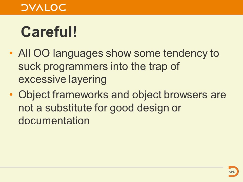 All OO languages show some tendency to suck programmers into the trap of excessive layering Object frameworks and object browsers are not a substitute for good design or documentation Careful!