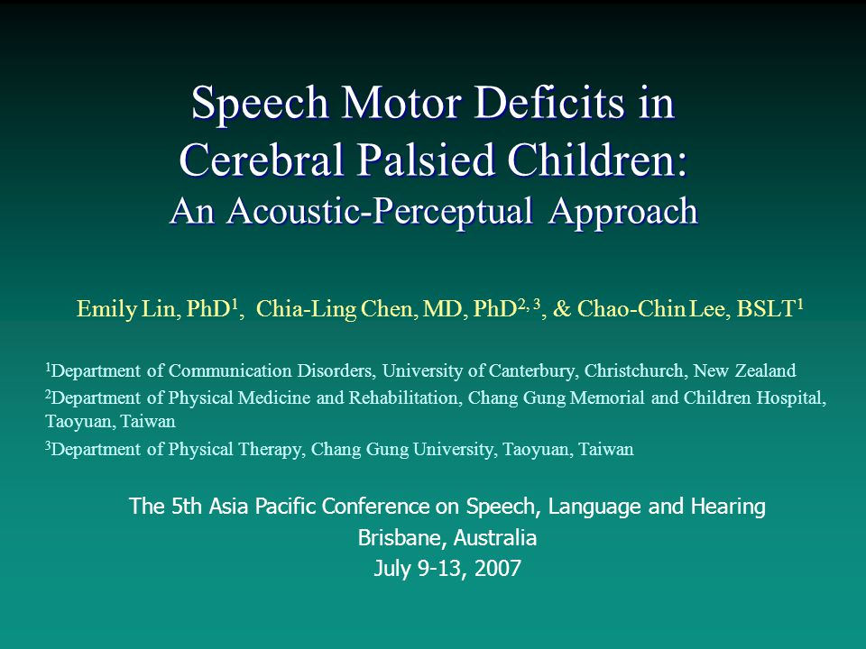 Speech Motor Deficits in Cerebral Palsied Children: An Acoustic-Perceptual Approach Emily Lin, PhD 1, Chia-Ling Chen, MD, PhD 2, 3, & Chao-Chin Lee, BSLT 1 1 Department of Communication Disorders, University of Canterbury, Christchurch, New Zealand 2 Department of Physical Medicine and Rehabilitation, Chang Gung Memorial and Children Hospital, Taoyuan, Taiwan 3 Department of Physical Therapy, Chang Gung University, Taoyuan, Taiwan The 5th Asia Pacific Conference on Speech, Language and Hearing Brisbane, Australia July 9-13, 2007
