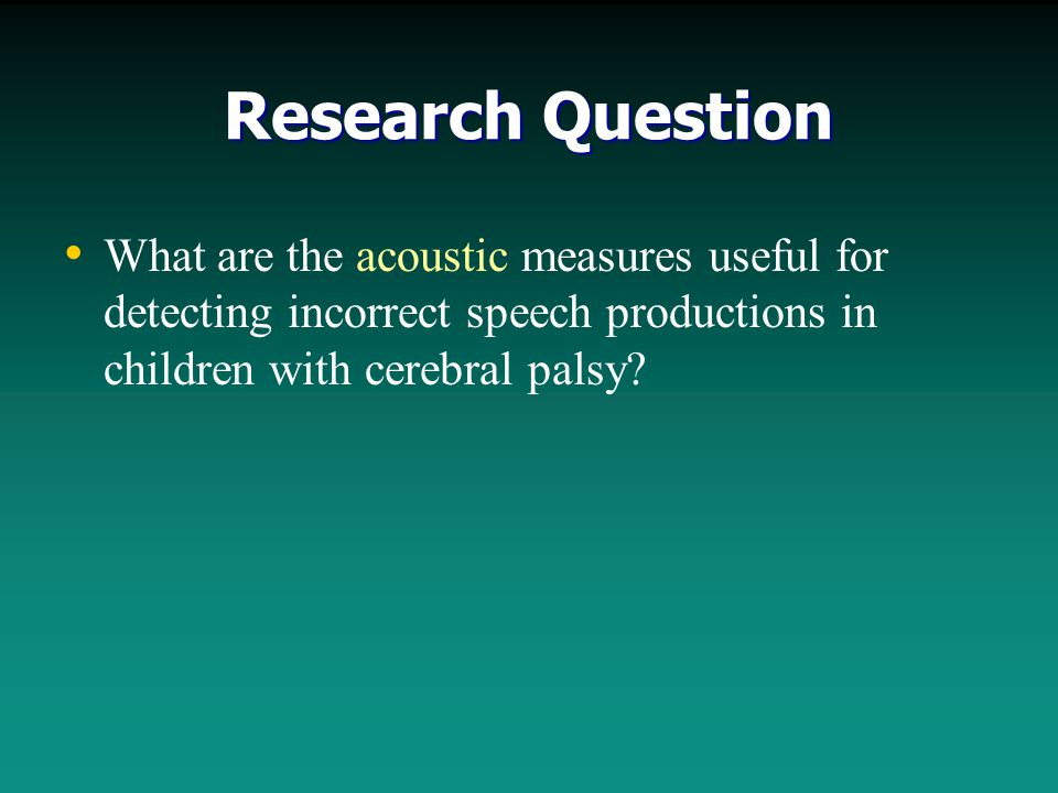 Research Question What are the acoustic measures useful for detecting incorrect speech productions in children with cerebral palsy?