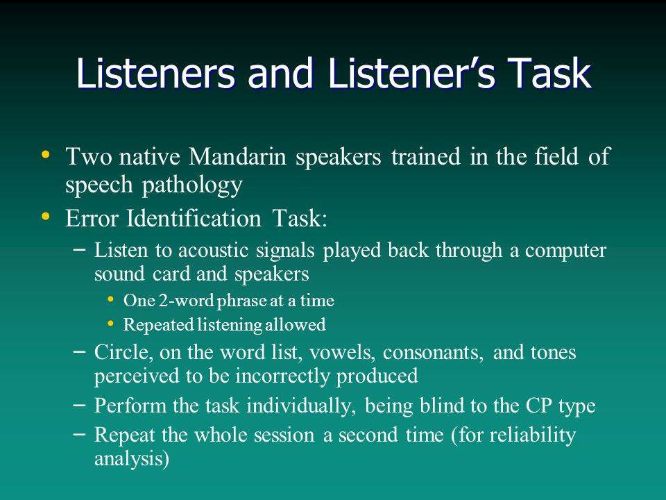 Listeners and Listener's Task Two native Mandarin speakers trained in the field of speech pathology Error Identification Task: – – Listen to acoustic signals played back through a computer sound card and speakers One 2-word phrase at a time Repeated listening allowed – – Circle, on the word list, vowels, consonants, and tones perceived to be incorrectly produced – – Perform the task individually, being blind to the CP type – – Repeat the whole session a second time (for reliability analysis)