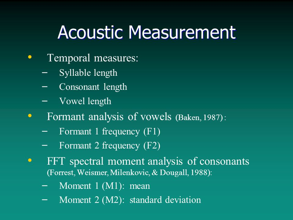 Acoustic Measurement Temporal measures: – – Syllable length – – Consonant length – – Vowel length Formant analysis of vowels (Baken, 1987) : – – Formant 1 frequency (F1) – – Formant 2 frequency (F2) FFT spectral moment analysis of consonants (Forrest, Weismer, Milenkovic, & Dougall, 1988): – – Moment 1 (M1): mean – – Moment 2 (M2): standard deviation