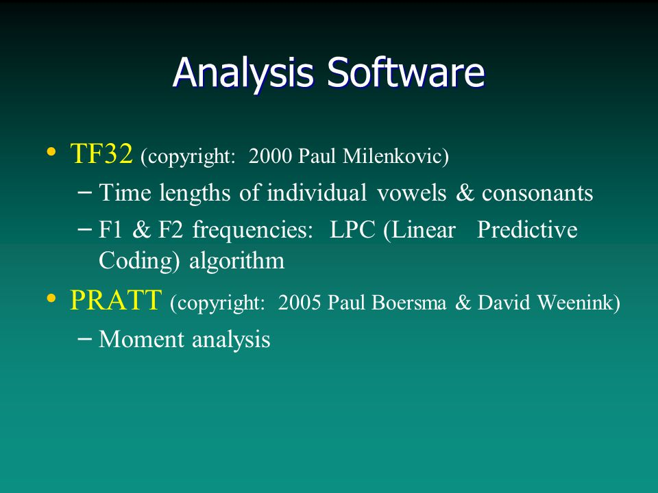 Analysis Software TF32 (copyright: 2000 Paul Milenkovic) – – Time lengths of individual vowels & consonants – – F1 & F2 frequencies: LPC (Linear Predictive Coding) algorithm PRATT (copyright: 2005 Paul Boersma & David Weenink) – – Moment analysis